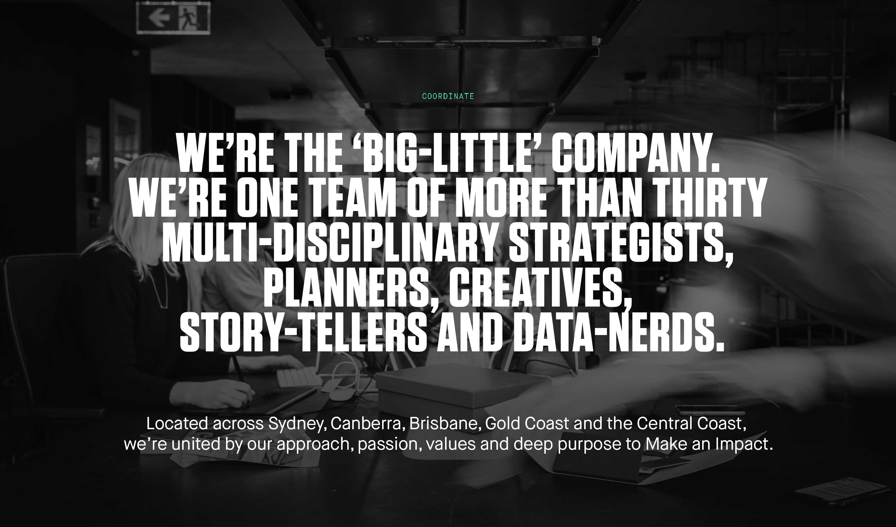 We're the 'big-little' company. We're one team of more than thirty multi-disciplinary strategists, planners, creatives, story-tellers and data-nerds. Located across Sydney, Canberra, Brisbane, Gold Coast and the Central Coast, we're united by our approach, passion, values and deep purpose to Make an Impact.
